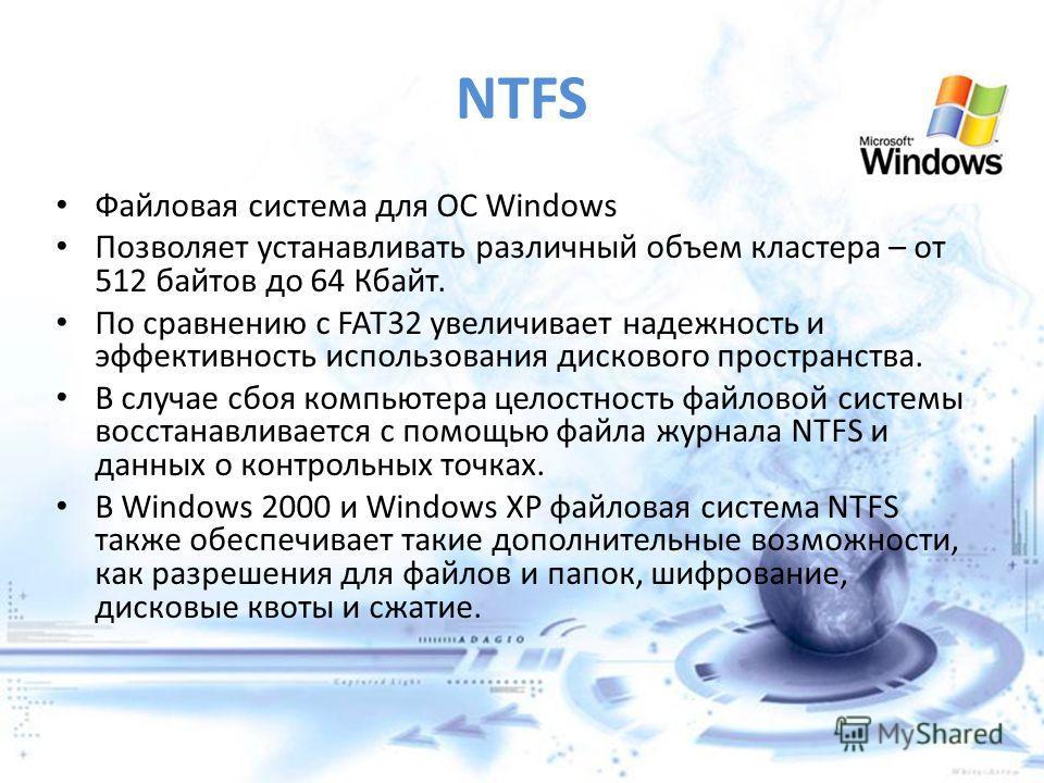 NTFS Файловая система для ОС Windows Позволяет устанавливать различный объем кластера – от 512 байтов до 64 Кбайт. По сравнению с FAT32 увеличивает надежность и эффективность использования дискового пространства. В случае сбоя компьютера целостность
