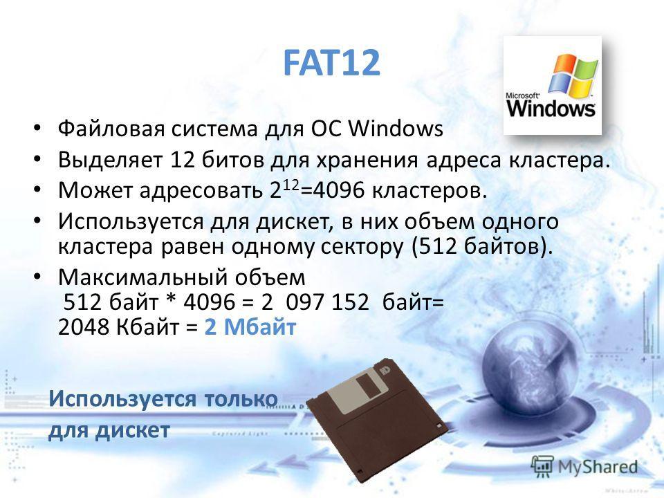FAT12 Файловая система для ОС Windows Выделяет 12 битов для хранения адреса кластера. Может адресовать 2 12 =4096 кластеров. Используется для дискет, в них объем одного кластера равен одному сектору (512 байтов). Максимальный объем 512 байт * 4096 =