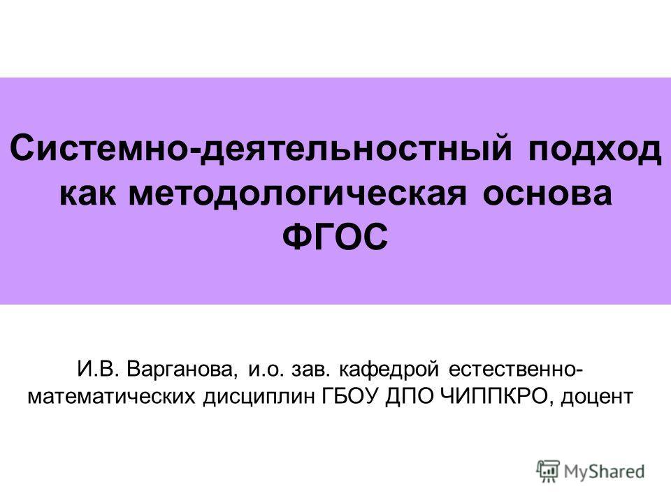 Системно-деятельностный подход как методологическая основа ФГОС И.В. Варганова, и.о. зав. кафедрой естественно- математических дисциплин ГБОУ ДПО ЧИППКРО, доцент