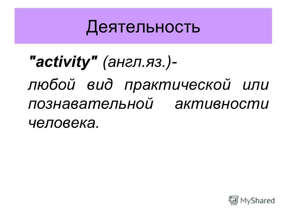 activity (англ.яз.)- любой вид практической или познавательной активности человека. Деятельность