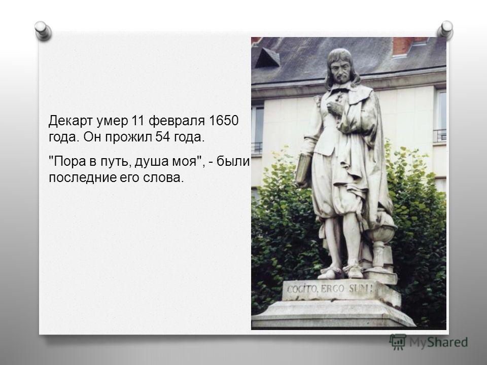 Декарт умер 11 февраля 1650 года. Он прожил 54 года. Пора в путь, душа моя, - были последние его слова.