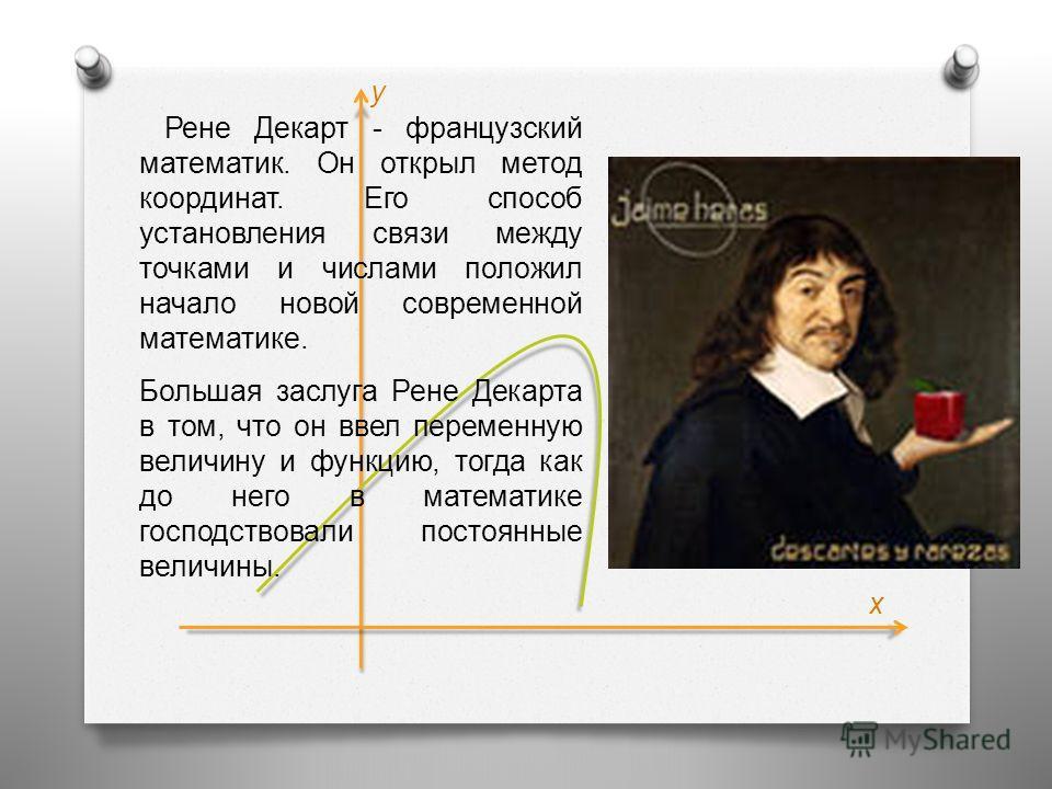 Рене Декарт - французский математик. Он открыл метод координат. Его способ установления связи между точками и числами положил начало новой современной математике. Большая заслуга Рене Декарта в том, что он ввел переменную величину и функцию, тогда ка