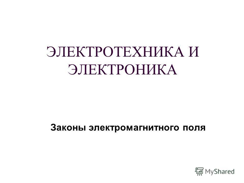 ЭЛЕКТРОТЕХНИКА И ЭЛЕКТРОНИКА Законы электромагнитного поля