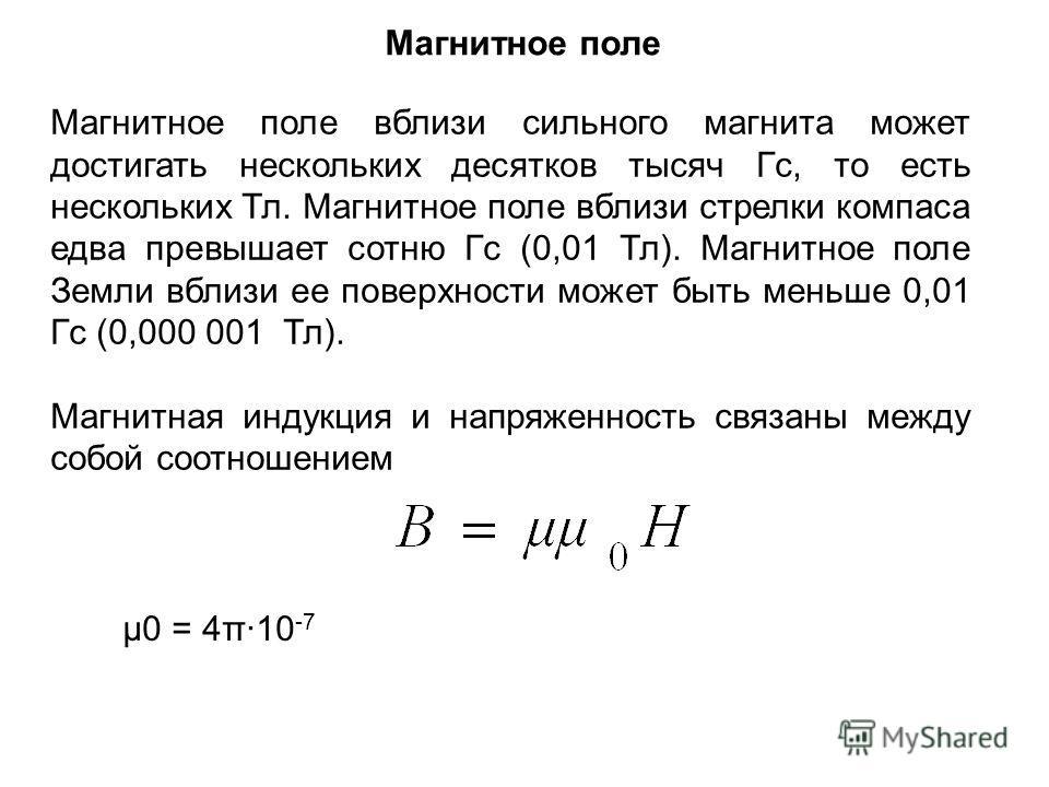 Магнитное поле Магнитное поле вблизи сильного магнита может достигать нескольких десятков тысяч Гс, то есть нескольких Тл. Магнитное поле вблизи стрелки компаса едва превышает сотню Гс (0,01 Тл). Магнитное поле Земли вблизи ее поверхности может быть