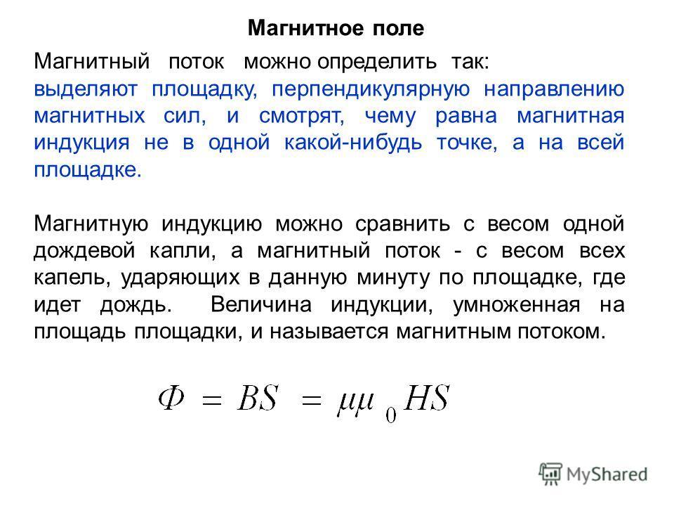 Магнитное поле Магнитный поток можно определить так: выделяют площадку, перпендикулярную направлению магнитных сил, и смотрят, чему равна магнитная индукция не в одной какой-нибудь точке, а на всей площадке. Магнитную индукцию можно сравнить с весом