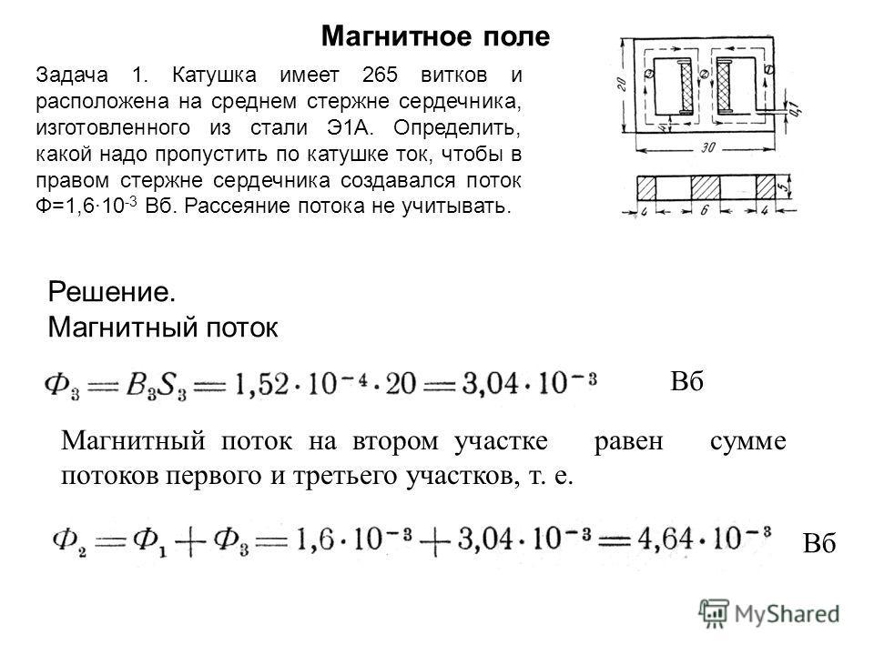 Магнитное поле Задача 1. Катушка имеет 265 витков и расположена на среднем стержне сердечника, изготовленного из стали Э1А. Определить, какой надо пропустить по катушке ток, чтобы в правом стержне сердечника создавался поток Ф=1,6·10 -3 Вб. Рассеяние