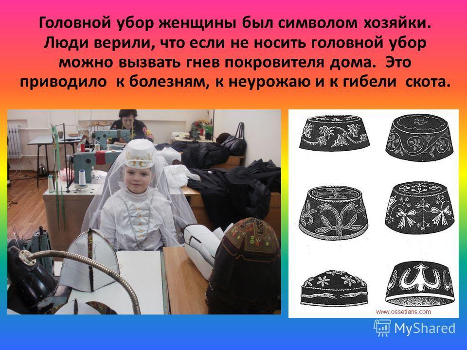 Головной убор женщины был символом хозяйки. Люди верили, что если не носить головной убор можно вызвать гнев покровителя дома. Это приводило к болезням, к неурожаю и к гибели скота.