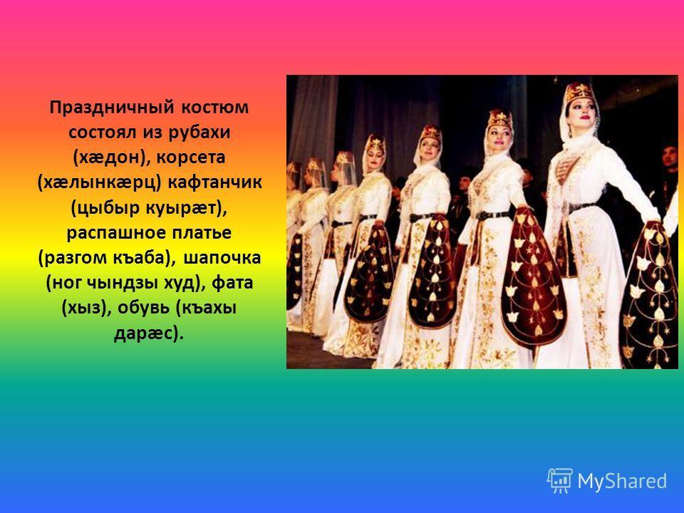 Праздничный костюм состоял из рубахи (хæдон), корсета (хæлынкæрц) кафтанчик (цыбыр куырæт), распашное платье (разгом къаба), шапочка (ног чындзы худ), фата (хыз), обувь (къахы дарæс).