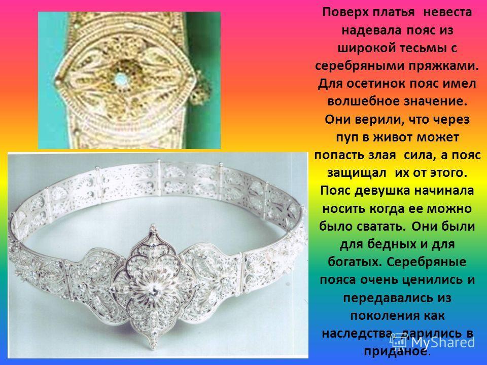 Поверх платья невеста надевала пояс из широкой тесьмы с серебряными пряжками. Для осетинок пояс имел волшебное значение. Они верили, что через пуп в живот может попасть злая сила, а пояс защищал их от этого. Пояс девушка начинала носить когда ее можн