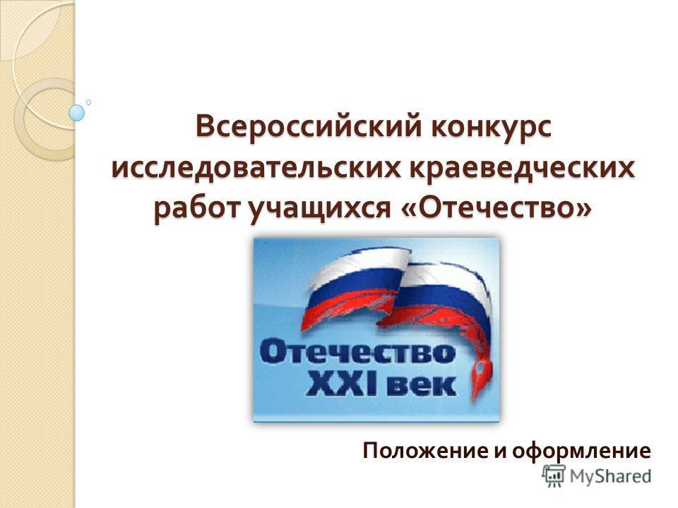 Всероссийский конкурс исследовательских краеведческих работ учащихся « Отечество » Положение и оформление