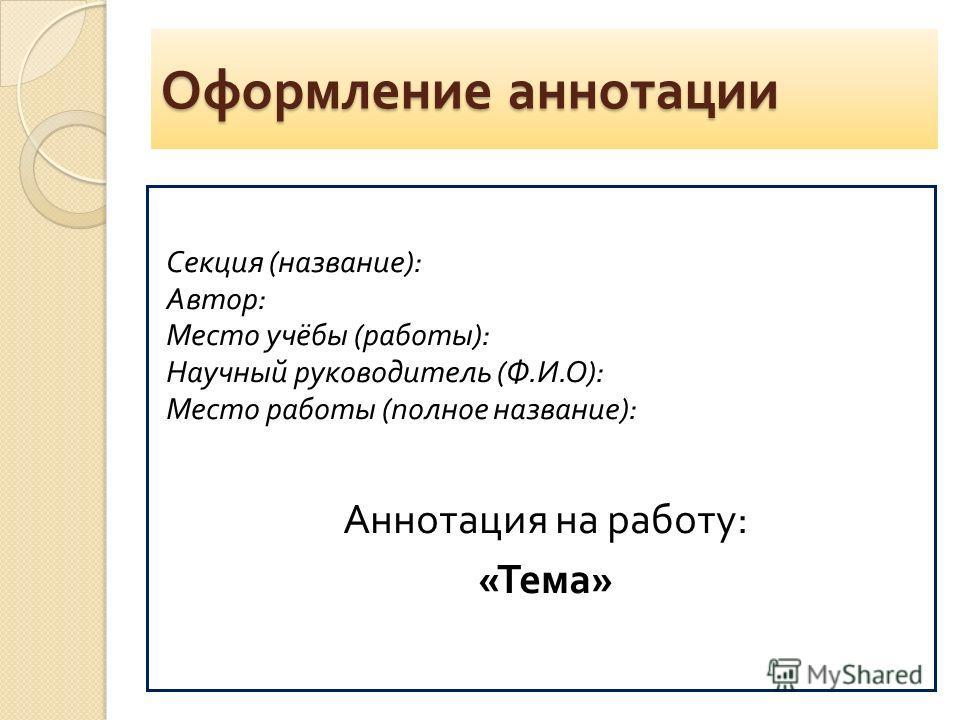 Оформление аннотации Секция ( название ): Автор : Место учёбы ( работы ): Научный руководитель ( Ф. И. О ): Место работы ( полное название ): Аннотация на работу : « Тема »