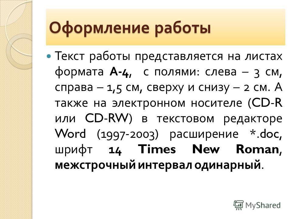 Оформление работы Текст работы представляется на листах формата А -4, с полями : слева – 3 см, справа – 1,5 см, сверху и снизу – 2 см. А также на электронном носителе (CD-R или CD-RW) в текстовом редакторе Word (1997-2003) расширение *.doc, шрифт 14
