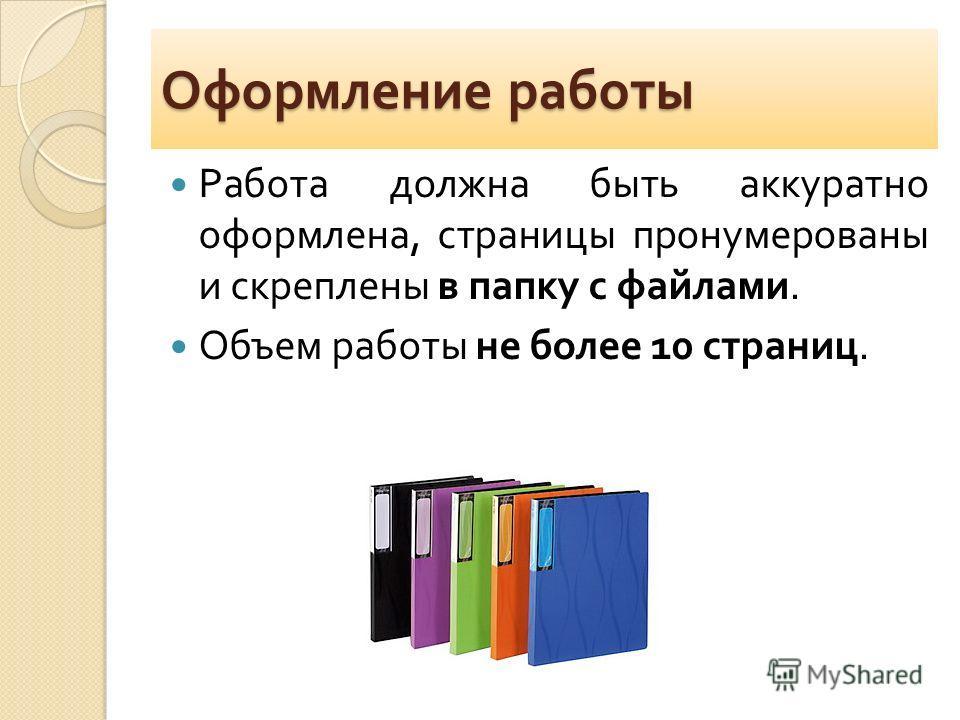 Оформление работы Работа должна быть аккуратно оформлена, страницы пронумерованы и скреплены в папку с файлами. Объем работы не более 10 страниц.