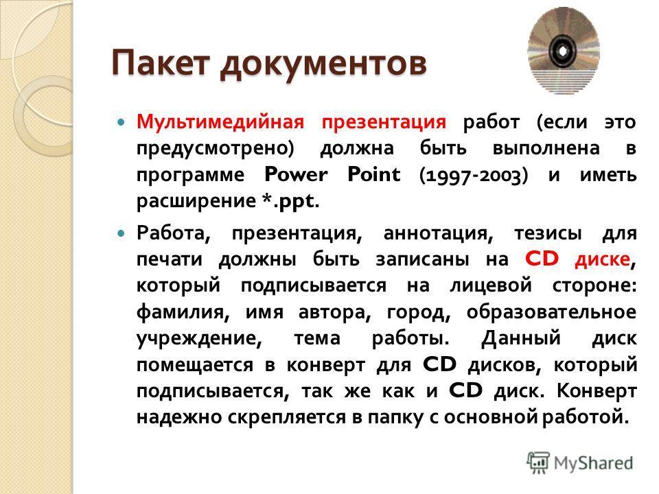 Пакет документов Мультимедийная презентация работ ( если это предусмотрено ) должна быть выполнена в программе Power Point (1997-2003) и иметь расширение *.ppt. Работа, презентация, аннотация, тезисы для печати должны быть записаны на CD диске, котор