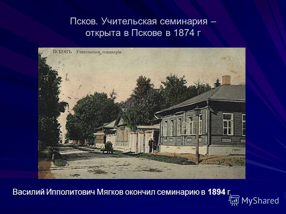 Псков. Учительская семинария – открыта в Пскове в 1874 г Василий Ипполитович Мягков окончил семинарию в 1894 г.