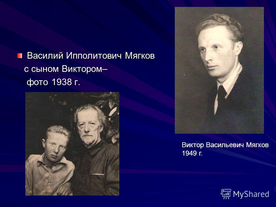 Василий Ипполитович Мягков с сыном Виктором– с сыном Виктором– фото 1938 г. фото 1938 г. Виктор Васильевич Мягков 1949 г.