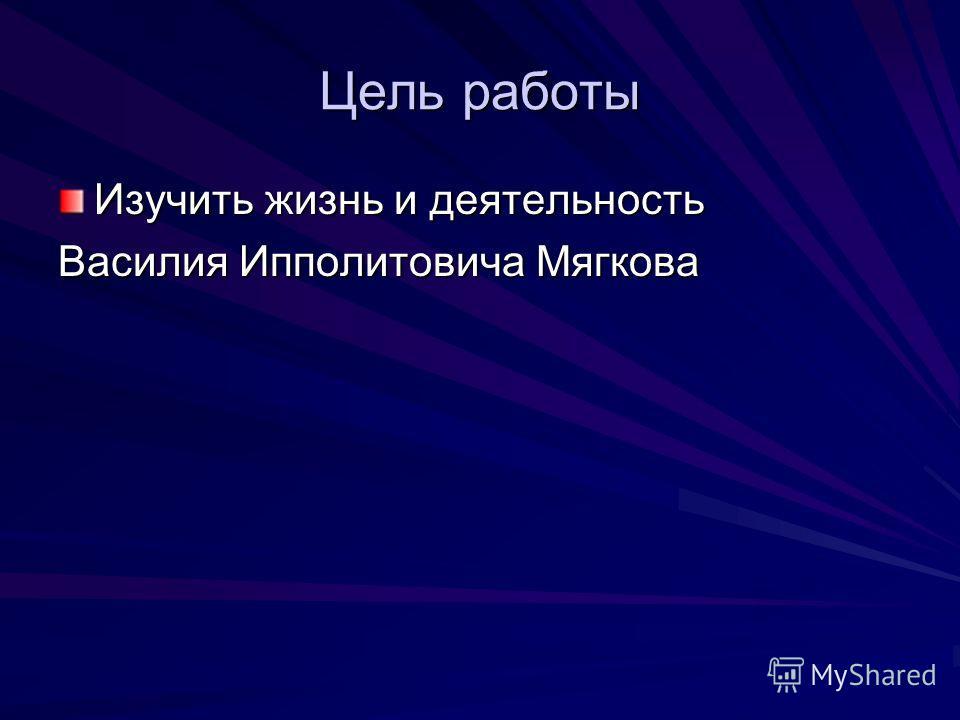 Цель работы Изучить жизнь и деятельность Василия Ипполитовича Мягкова