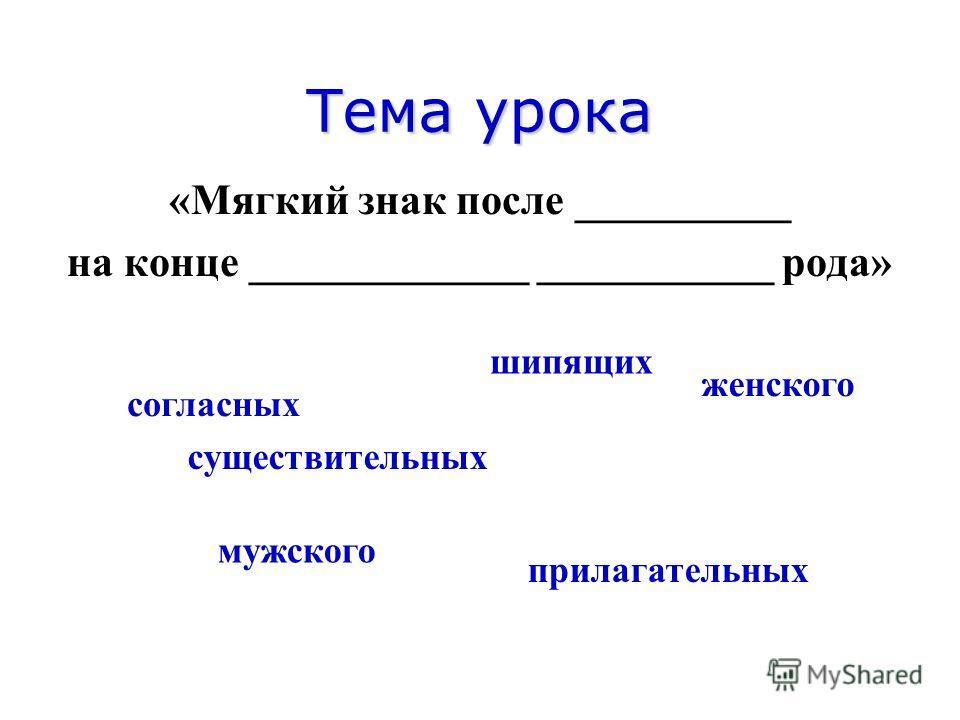 Тема урока «Мягкий знак после __________ на конце _____________ ___________ рода» шипящих существительных женского прилагательных согласных мужского