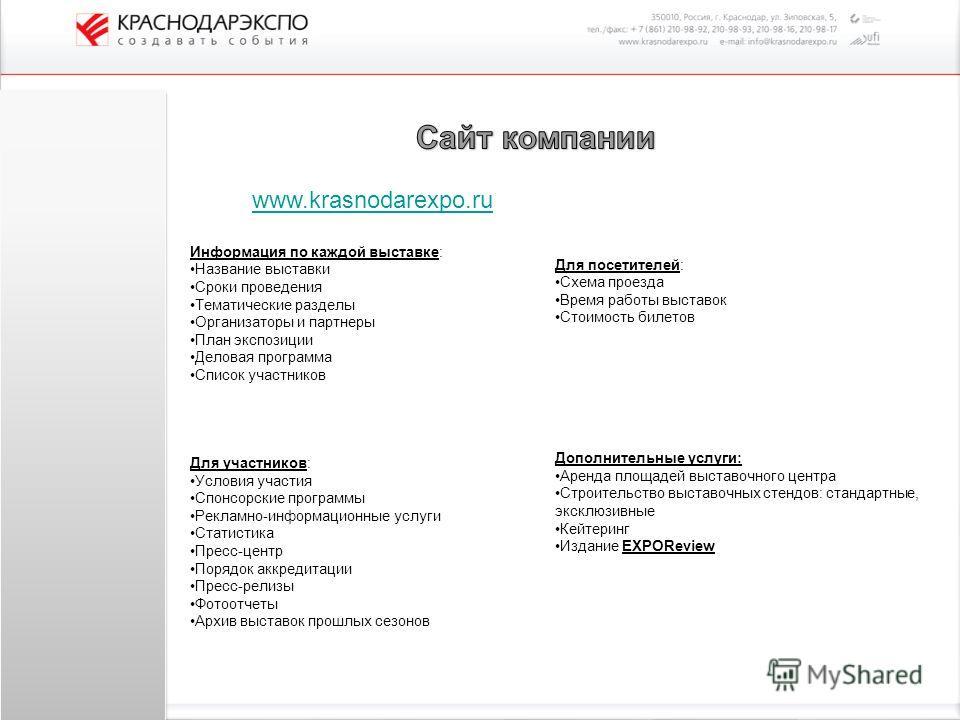 www.krasnodarexpo.ru Информация по каждой выставке: Название выставки Сроки проведения Тематические разделы Организаторы и партнеры План экспозиции Деловая программа Список участников Для участников: Условия участия Спонсорские программы Рекламно-инф