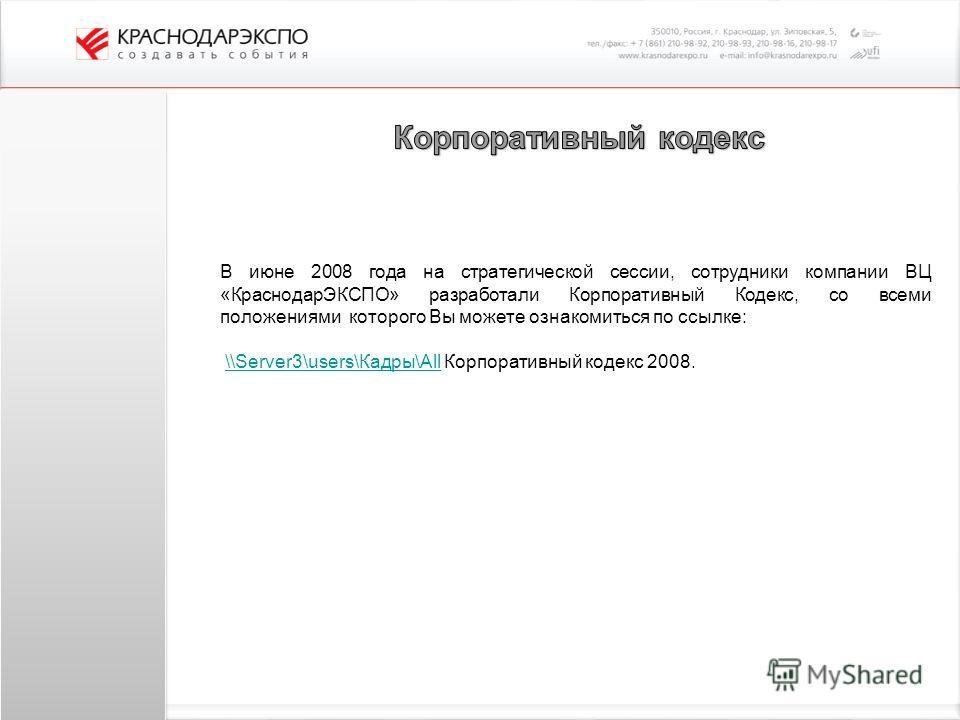 В июне 2008 года на стратегической сессии, сотрудники компании ВЦ «КраснодарЭКСПО» разработали Корпоративный Кодекс, со всеми положениями которого Вы можете ознакомиться по ссылке: \\Server3\users\Кадры\All Корпоративный кодекс 2008.\\Server3\users\К