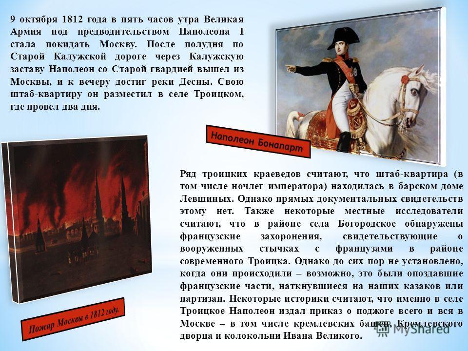 9 октября 1812 года в пять часов утра Великая Армия под предводительством Наполеона I стала покидать Москву. После полудня по Старой Калужской дороге через Калужскую заставу Наполеон со Старой гвардией вышел из Москвы, и к вечеру достиг реки Десны. С