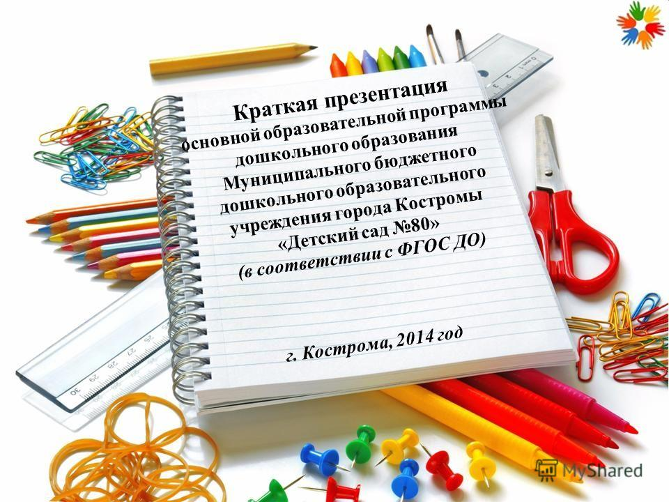 Краткая презентация основной образовательной программы дошкольного образования Муниципального бюджетного дошкольного образовательного учреждения города Костромы «Детский сад 80» (в соответствии с ФГОС ДО) г. Кострома, 2014 год