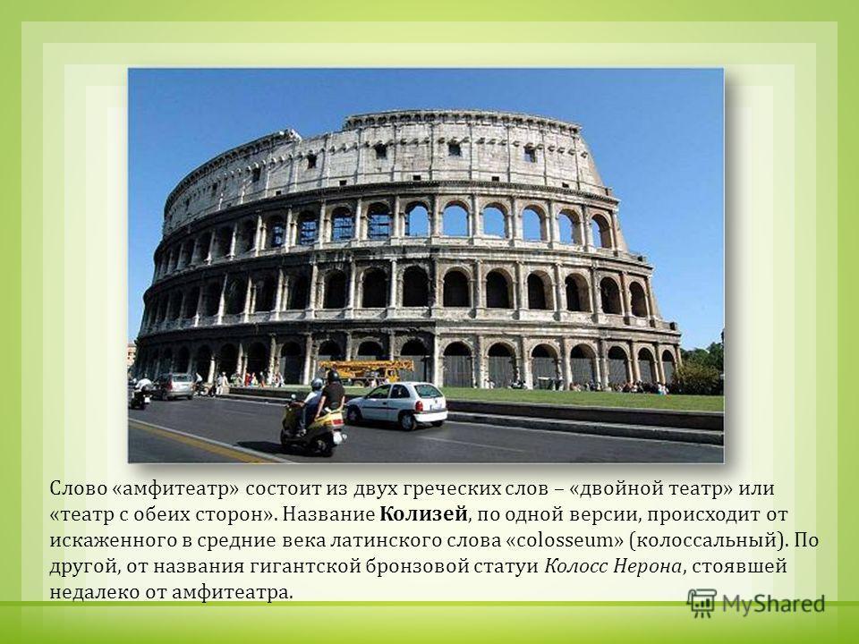 Слово « амфитеатр » состоит из двух греческих слов – « двойной театр » или « театр с обеих сторон ». Название Колизей, по одной версии, происходит от искаженного в средние века латинского слова « с olosseum» ( колоссальный ). По другой, от названия г