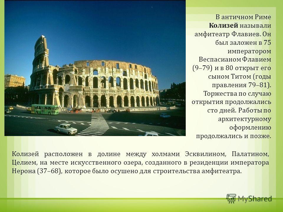 В античном Риме Колизей называли амфитеатр Флавиев. Он был заложен в 75 императором Веспасианом Флавием (9–79) и в 80 открыт его сыном Титом ( годы правления 79–81). Торжества по случаю открытия продолжались сто дней. Работы по архитектурному оформле