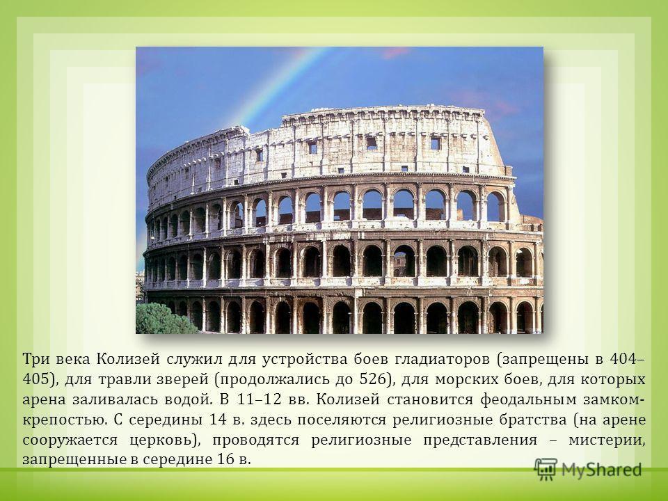 Три века Колизей служил для устройства боев гладиаторов ( запрещены в 404– 405), для травли зверей ( продолжались до 526), для морских боев, для которых арена заливалась водой. В 11–12 вв. Колизей становится феодальным замком - крепостью. С середины