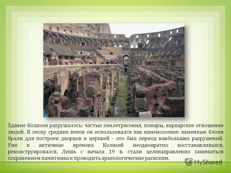 Здание Колизея разрушалось : частые землетрясения, пожары, варварское отношение людей. В эпоху средних веков он использовался как каменоломня : каменные блоки брали для построек дворцов и церквей – это был период наибольших разрушений. Уже в античные