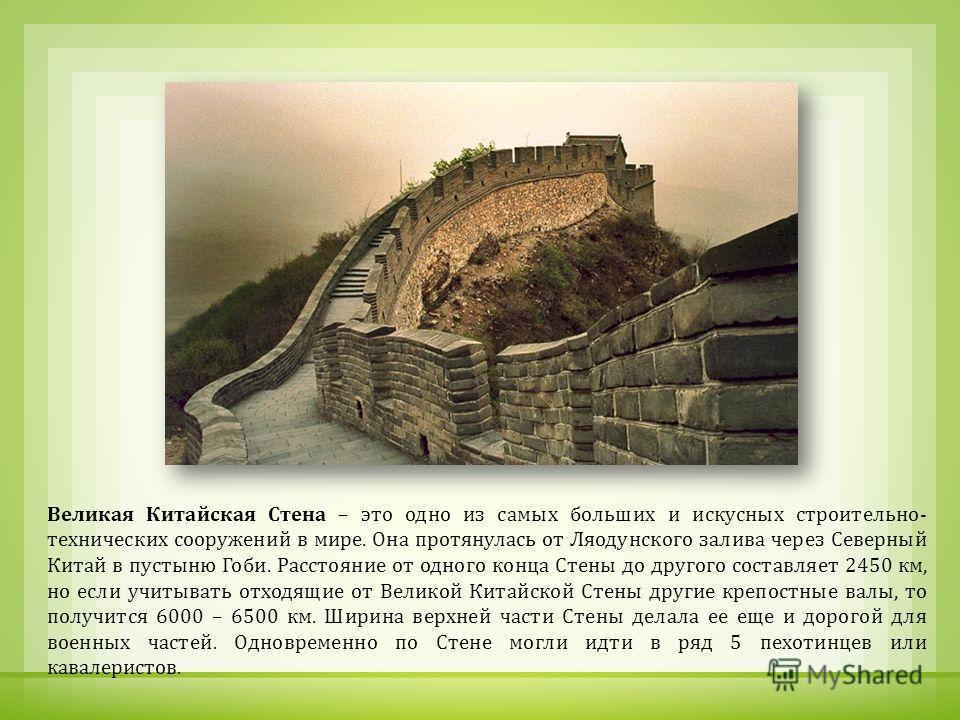 Великая Китайская Стена – это одно из самых больших и искусных строительно - технических сооружений в мире. Она протянулась от Ляодунского залива через Северный Китай в пустыню Гоби. Расстояние от одного конца Стены до другого составляет 2450 км, но