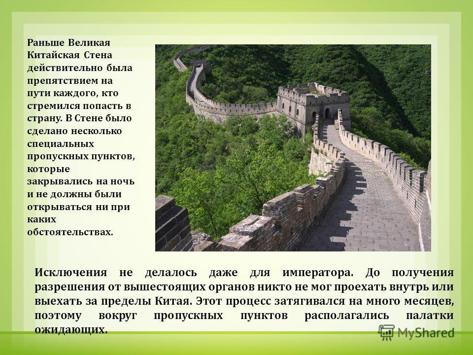 Раньше Великая Китайская Стена действительно была препятствием на пути каждого, кто стремился попасть в страну. В Стене было сделано несколько специальных пропускных пунктов, которые закрывались на ночь и не должны были открываться ни при каких обсто