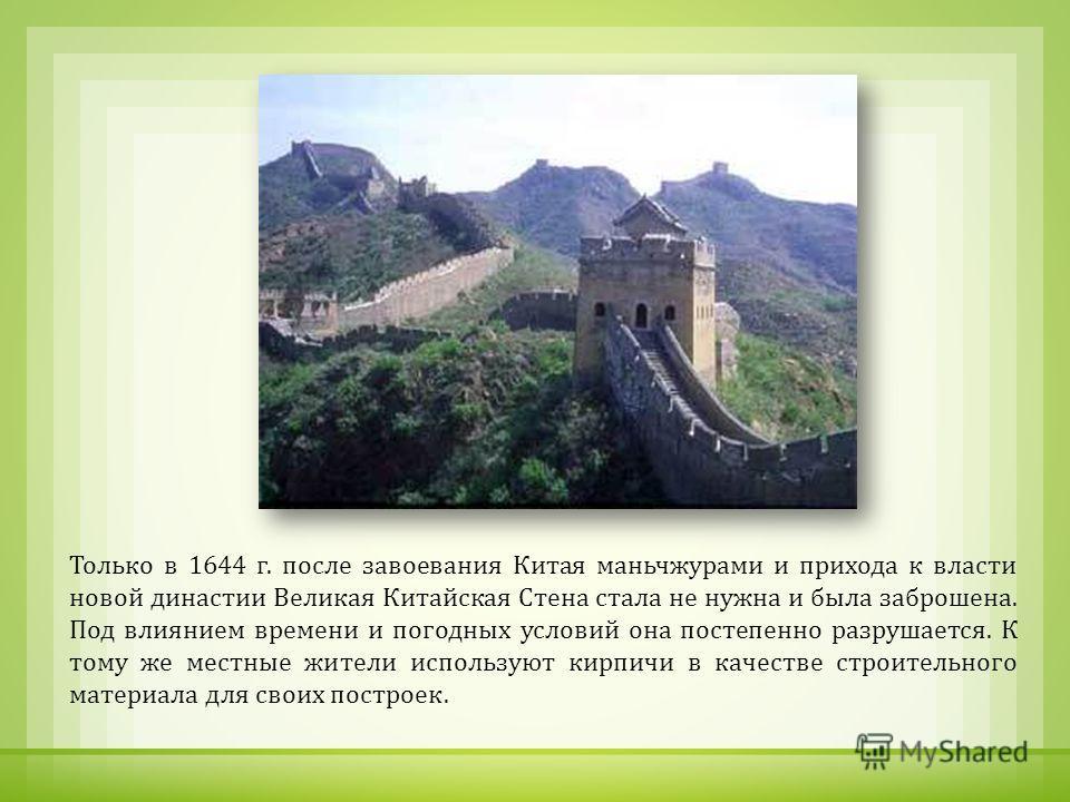Только в 1644 г. после завоевания Китая маньчжурами и прихода к власти новой династии Великая Китайская Стена стала не нужна и была заброшена. Под влиянием времени и погодных условий она постепенно разрушается. К тому же местные жители используют кир