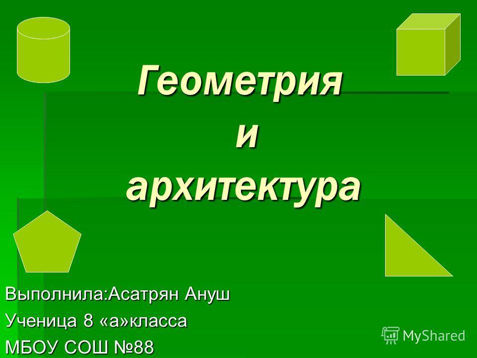 Геометрия и архитектура Геометрия и архитектура Выполнила:Асатрян Ануш Ученица 8 «а»класса МБОУ СОШ 88