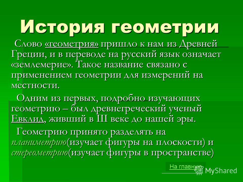 История геометрии Слово «геометрия» пришло к нам из Древней Греции, и в переводе на русский язык означает «землемерие». Такое название связано с применением геометрии для измерений на местности. Слово «геометрия» пришло к нам из Древней Греции, и в п