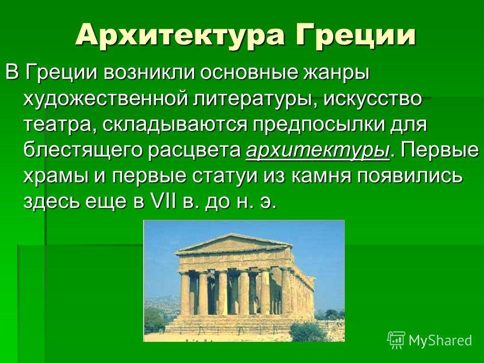 Архитектура Греции В Греции возникли основные жанры художественной литературы, искусство театра, складываются предпосылки для блестящего расцвета архитектуры. Первые храмы и первые статуи из камня появились здесь еще в VII в. до н. э.