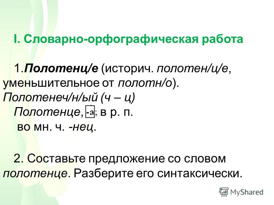 I. Словарно-орфографическая работа 1.Полотенц/е (историч. полотен/ц/е, уменьшительное от полотн/о). Полотенеч/н/ый (ч – ц) Полотенце, в р. п. во мн. ч. -нец. 2. Составьте предложение со словом полотенце. Разберите его синтаксически.
