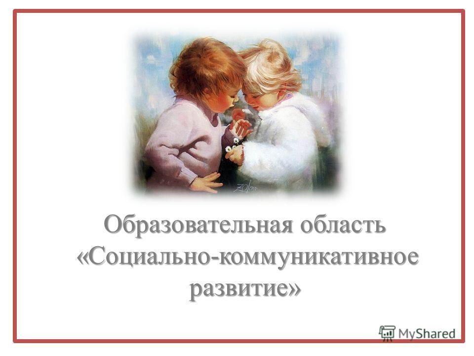 Образовательная область «Социально-коммуникативное развитие» «Социально-коммуникативное развитие»