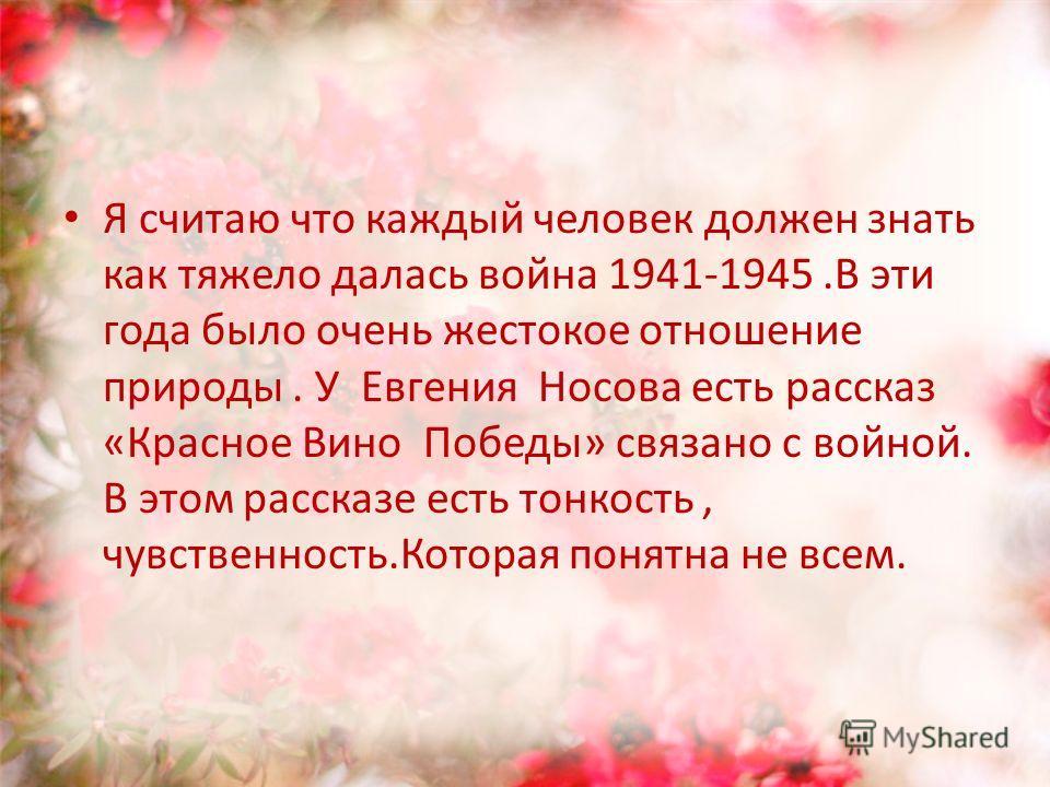 Я считаю что каждый человек должен знать как тяжело далась война 1941-1945. В эти года было очень жестокое отношение природы. У Евгения Носова есть рассказ «Красное Вино Победы» связано с войной. В этом рассказе есть тонкость, чувственность.Которая п