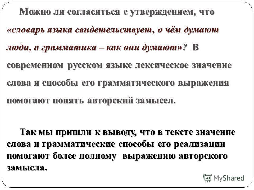 Можно ли согласиться с утверждением, что Можно ли согласиться с утверждением, что «словарь языка свидетельствует, о чём думают люди, а грамматика – как они думают»? В современном русском языке лексическое значение слова и способы его грамматического