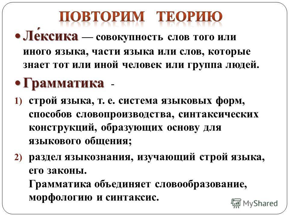 Ле́ксика Ле́ксика совокупность слов того или иного языка, части языка или слов, которые знает тот или иной человек или группа людей. Грамматика Грамматика - 1) строй языка, т. е. система языковых форм, способов словопроизводства, синтаксических конст