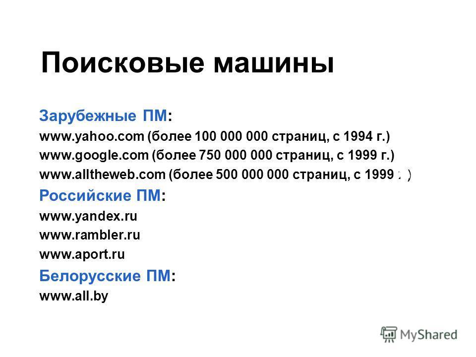Поисковые машины Зарубежные ПМ: www.yahoo.com (более 100 000 000 страниц, с 1994 г.) www.google.com (более 750 000 000 страниц, с 1999 г.) www.alltheweb.com (более 500 000 000 страниц, с 1999 г.) Российские ПМ: www.yandex.ru www.rambler.ru www.aport.