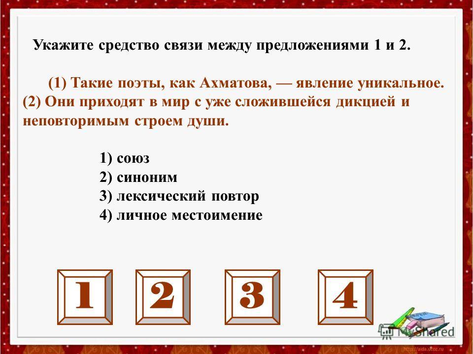 Укажите средство связи между предложениями 1 и 2. (1) Такие поэты, как Ахматова, явление уникальное. (2) Они приходят в мир с уже сложившейся дикцией и неповторимым строем души. 1) союз 2) синоним 3) лексический повтор 4) личное местоимение 1234