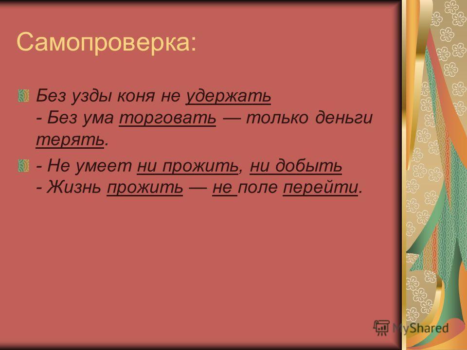 Самопроверка: Без узды коня не удержать - Без ума торговать только деньги терять. - Не умеет ни прожить, ни добыть - Жизнь прожить не поле перейти.