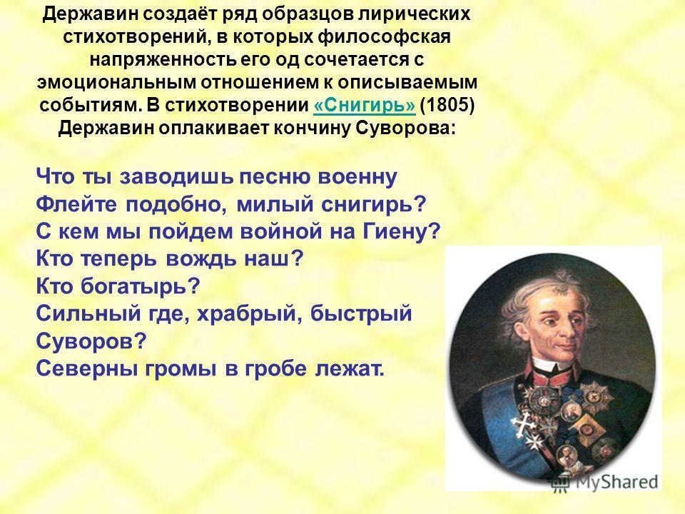 Державин создаёт ряд образцов лирических стихотворений, в которых философская напряженность его од сочетается с эмоциональным отношением к описываемым событиям. В стихотворении «Снигирь» (1805) Державин оплакивает кончину Суворова:«Снигирь» Что ты за