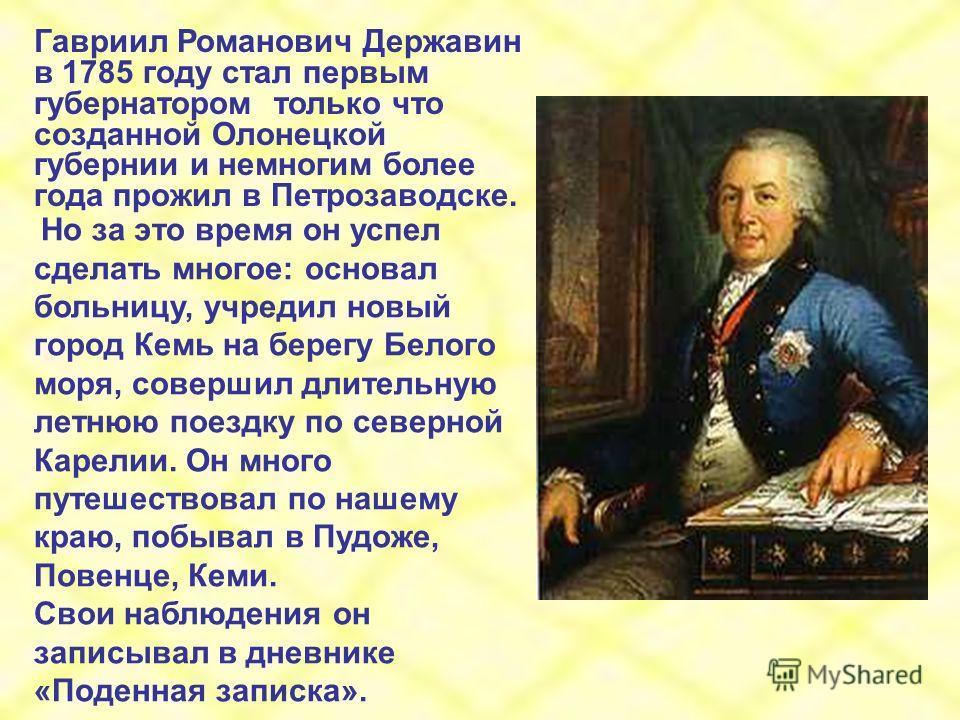 Гавриил Романович Державин в 1785 году стал первым губернатором только что созданной Олонецкой губернии и немногим более года прожил в Петрозаводске. Но за это время он успел сделать многое: основал больницу, учредил новый город Кемь на берегу Белого