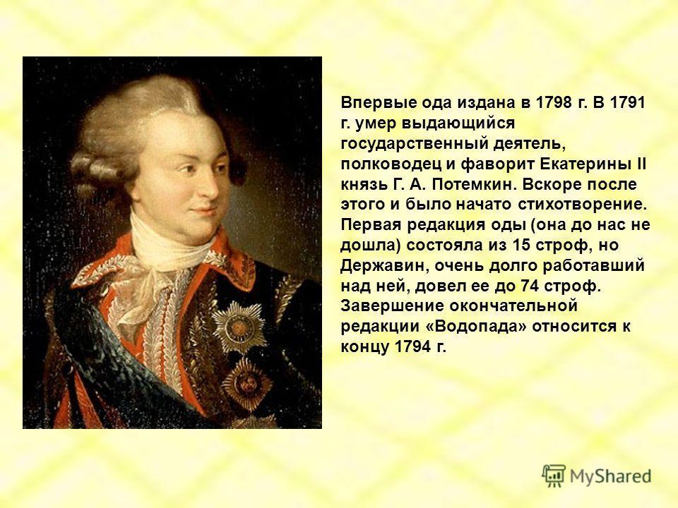 Впервые ода издана в 1798 г. В 1791 г. умер выдающийся государственный деятель, полководец и фаворит Екатерины II князь Г. А. Потемкин. Вскоре после этого и было начато стихотворение. Первая редакция оды (она до нас не дошла) состояла из 15 строф, но