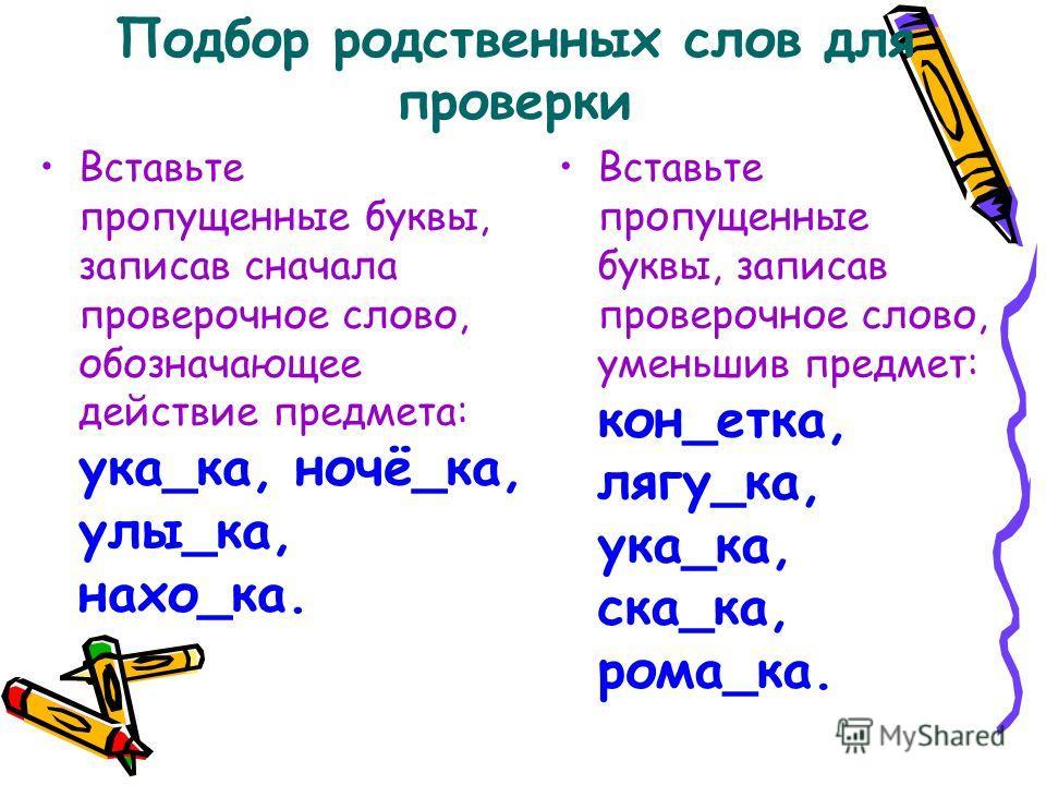 Подбор родственных слов для проверки Вставьте пропущенные буквы, записав сначала проверочное слово, обозначающее действие предмета: ука_ка, ночё_ка, улы_ка, нахо_ка. Вставьте пропущенные буквы, записав проверочное слово, уменьшив предмет: кон_етка, л