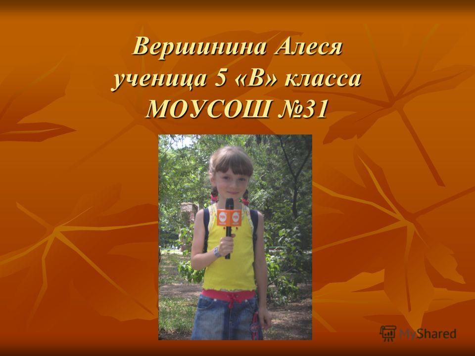 Вершинина Алеся ученица 5 «В» класса МОУСОШ 31