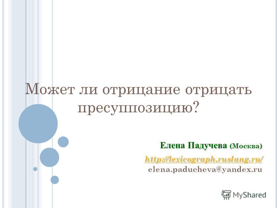 Может ли отрицание отрицать пресуппозицию? Елена Падучева (Москва) http://lexicograph.ruslang.ru/ elena.paducheva@yandex.ru